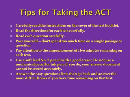  Carefully read the instructions on the cover of the test booklet.  Read the directions for each test carefully.  Read each question carefully.  Pace.
