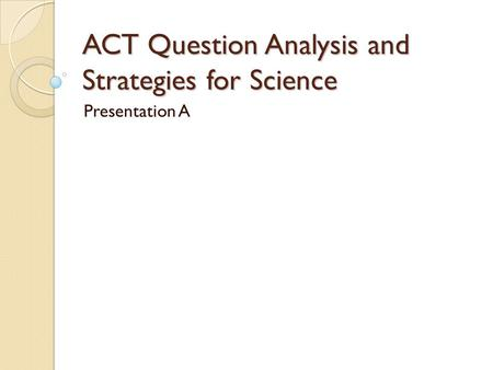 ACT Question Analysis and Strategies for Science Presentation A.