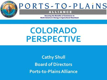 COLORADO PERSPECTIVE Cathy Shull Board of Directors Ports-to-Plains Alliance.