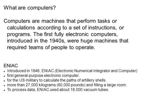 What are computers? Computers are machines that perform tasks or calculations according to a set of instructions, or programs. The first fully electronic.