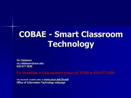 COBAE - Smart Classroom Technology Vic Catalasan For immediate in-class assistant please call X1500 or 818-677-1500.