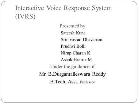 Interactive Voice Response System (IVRS) Presented by Sateesh Kuna Srinivasrao Dhavanam Prudhvi Bolli Nirup Charan K Ashok Kumar M Under the guidance of.