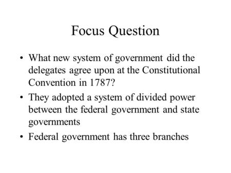 Focus Question What new system of government did the delegates agree upon at the Constitutional Convention in 1787? They adopted a system of divided power.