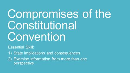 Compromises of the Constitutional Convention Essential Skill: 1)State implications and consequences 2)Examine information from more than one perspective.