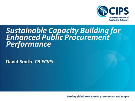 Leading global excellence in procurement and supply Sustainable Capacity Building for Enhanced Public Procurement Performance David Smith CB FCIPS.