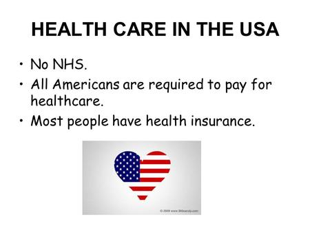HEALTH CARE IN THE USA No NHS. All Americans are required to pay for healthcare. Most people have health insurance.