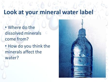 Look at your mineral water label Where do the dissolved minerals come from? How do you think the minerals affect the water?