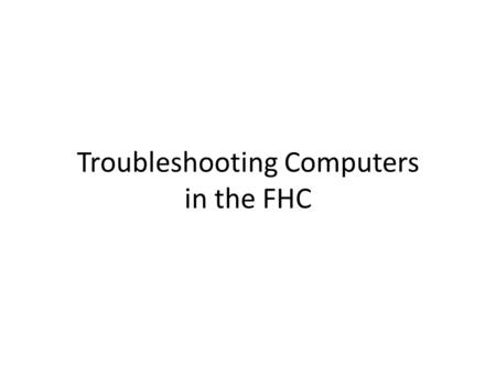 Troubleshooting Computers in the FHC. Hardware Issues Computer will not turn on – Check power cable – Check power strip Computer is on, but screen is.