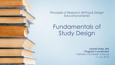 Principles of Research Writing & Design Educational Series Fundamentals of Study Design Lauren Duke, MA Program Coordinator Meharry-Vanderbilt Alliance.