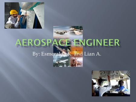 By: Esmeralda K. and Lian A..  Aerospace engineers design, develop, and test aircraft, missiles, and space vehicles and oversee their production. They.