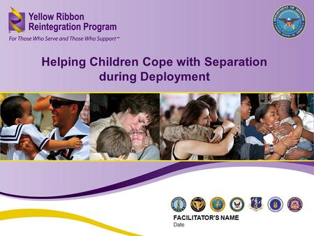 Helping Children Cope with Separation during Deployment (JUN 2013) 1 Helping Children Cope with Separation during Deployment FACILITATOR'S NAME Date.