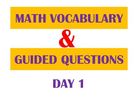 & GUIDED QUESTIONS MATH VOCABULARY DAY 1. Everyday you will be given some Math words to define. You will use your MATH JOURNAL to define them. Copy down.