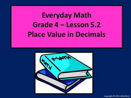 Everyday Math Grade 4 – Lesson 5.2 Place Value in Decimals Copyright © 2011 Kelly Mott.