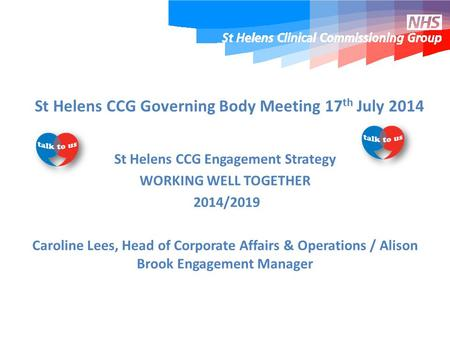 St Helens CCG Governing Body Meeting 17 th July 2014 St Helens CCG Engagement Strategy WORKING WELL TOGETHER 2014/2019 Caroline Lees, Head of Corporate.
