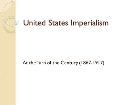 United States Imperialism At the Turn of the Century (1867-1917)