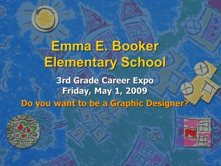 Emma E. Booker Elementary School 3rd Grade Career Expo Friday, May 1, 2009 Do you want to be a Graphic Designer?