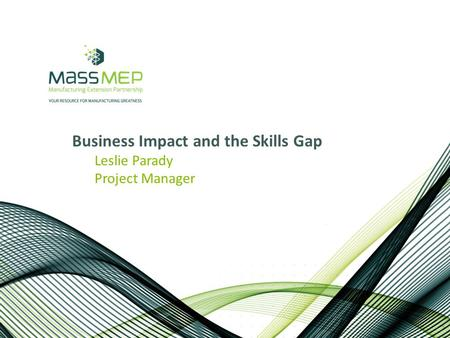 Business Impact and the Skills Gap Leslie Parady Project Manager.