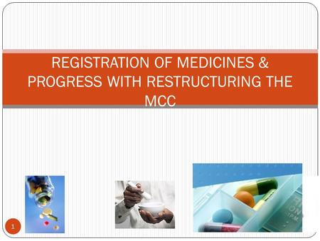 REGISTRATION OF MEDICINES & PROGRESS WITH RESTRUCTURING THE MCC 1.