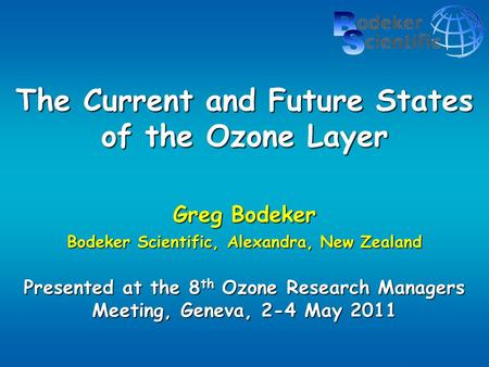 The Current and Future States of the Ozone Layer Greg Bodeker Bodeker Scientific, Alexandra, New Zealand Presented at the 8 th Ozone Research Managers.