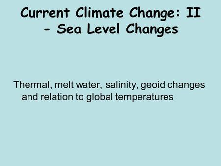 Current Climate Change: II - Sea Level Changes Thermal, melt water, salinity, geoid changes and relation to global temperatures.