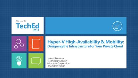 Hyper-V High-Availability & Mobility: Designing the Infrastructure for Your Private Cloud Symon Perriman Technical Evangelist Microsoft
