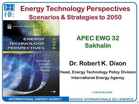 INTERNATIONAL ENERGY AGENCY AGENCE INTERNATIONALE DE L'ENERGIE 1 Dr. Robert K. Dixon Head, Energy Technology Policy Division International Energy Agency.