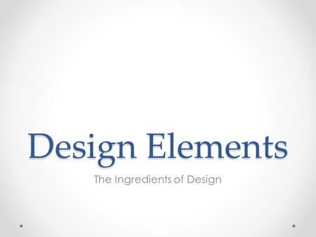 Design Elements The Ingredients of Design. What are the Design Elements? Design Elements are the small ingredients that can make up a page and allow it.
