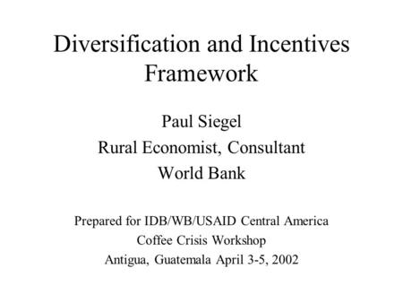 Diversification and Incentives Framework Paul Siegel Rural Economist, Consultant World Bank Prepared for IDB/WB/USAID Central America Coffee Crisis Workshop.