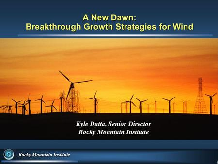 0 Rocky Mountain Institute 0 A New Dawn: Breakthrough Growth Strategies for Wind Kyle Datta, Senior Director Rocky Mountain Institute.