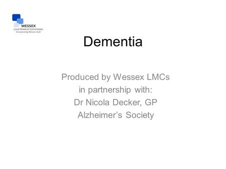 Dementia Produced by Wessex LMCs in partnership with: Dr Nicola Decker, GP Alzheimer's Society.