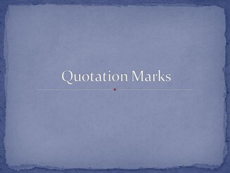 Quotation marks allow you to use another person's words in your writing. When you use another person's words in your writing, it is called a Direct Quote!