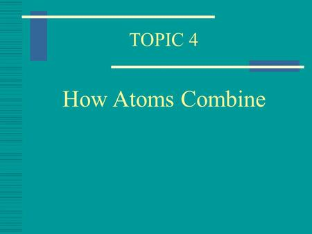 TOPIC 4 How Atoms Combine Covalent Bonding  When Atoms join they do so by a Chemical Bond  When non - metal atoms join they form a Covalent Bond 