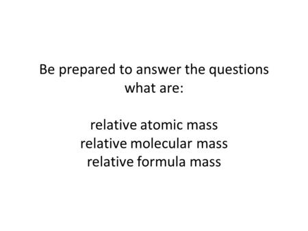 Be prepared to answer the questions what are: relative atomic mass relative molecular mass relative formula mass.