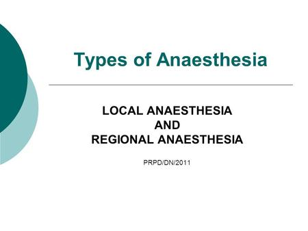 Types of Anaesthesia LOCAL ANAESTHESIA AND REGIONAL ANAESTHESIA PRPD/DN/2011.