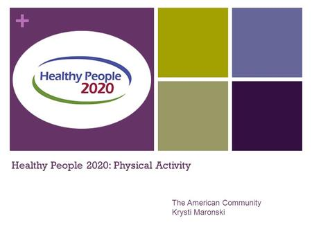 + Healthy People 2020: Physical Activity The American Community Krysti Maronski.