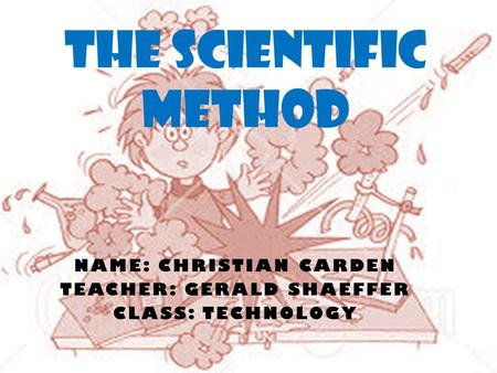 NAME: CHRISTIAN CARDEN TEACHER: GERALD SHAEFFER CLASS: TECHNOLOGY THE SCIENTIFIC METHOD.