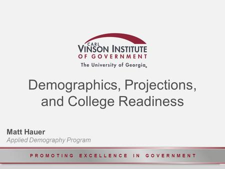 PROMOTING EXCELLENCE IN GOVERNMENT Demographics, Projections, and College Readiness Matt Hauer Applied Demography Program.