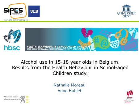 Www.ulb.ac.be/esp/sipes Nathalie Moreau Anne Hublet Alcohol use in 15-18 year olds in Belgium. Results from the Health Behaviour in School-aged Children.