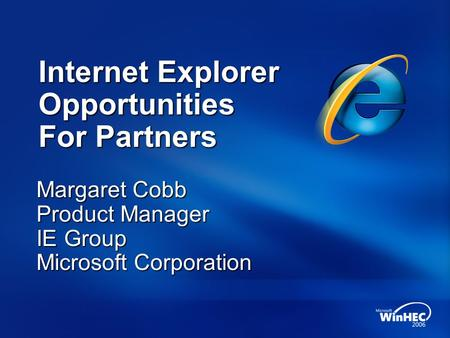 Internet Explorer Opportunities For Partners Margaret Cobb Product Manager IE Group Microsoft Corporation.