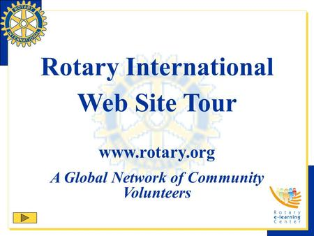 Rotary International Web Site Tour www.rotary.org A Global Network of Community Volunteers.