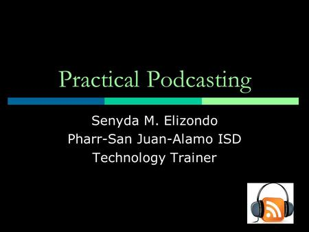 Practical Podcasting Senyda M. Elizondo Pharr-San Juan-Alamo ISD Technology Trainer.