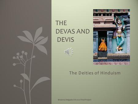 The Deities of Hinduism Breanna Delgado CIS 1020 Final Project THE DEVAS AND DEVIS.