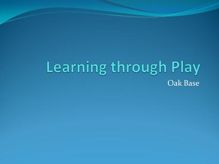 Learning through Play Oak Base.