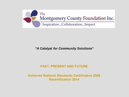 "PAST, PRESENT AND FUTURE Achieved National Standards Certification 2008 Recertification 2014 ""A Catalyst for Community Solutions"""