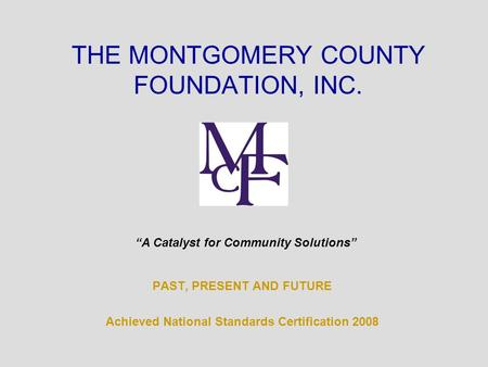 "PAST, PRESENT AND FUTURE Achieved National Standards Certification 2008 THE MONTGOMERY COUNTY FOUNDATION, INC. ""A Catalyst for Community Solutions"""