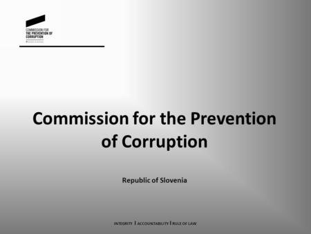 Commission for the Prevention of Corruption Republic of Slovenia INTEGRITY I ACCOUNTABILITY I RULE OF LAW.