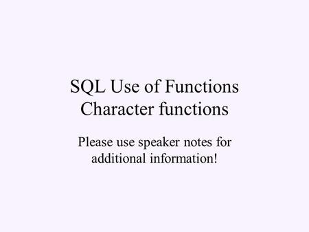 SQL Use of Functions Character functions Please use speaker notes for additional information!