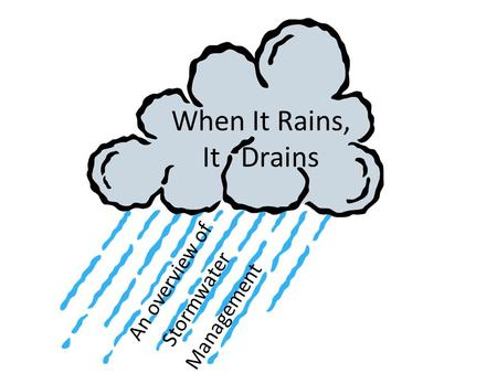 When It Rains, It Drains An overview of Stormwater Management.