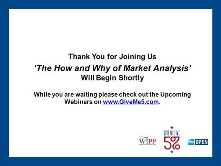 Thank You for Joining Us 'The How and Why of Market Analysis' Will Begin Shortly While you are waiting please check out the Upcoming Webinars on www.GiveMe5.com.www.GiveMe5.com.