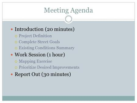 Meeting Agenda Introduction (20 minutes)  Project Definition  Complete Street Goals  Existing Conditions Summary Work Session (1 hour)  Mapping Exercise.